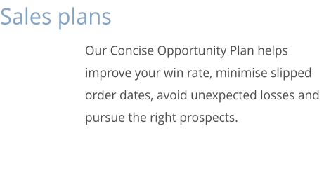 Sales plans Our Concise Opportunity Plan helps improve your win rate, minimise slipped order dates, avoid unexpected losses and pursue the right prospects.
